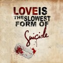 Love Is The Slowest Form Of Suicide