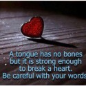 A Tongue Has No Bone But Enough To Break A Heart.