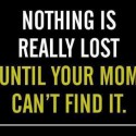 Nothing Is Really Lost Until Your Mom Cant Find It