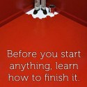 Before You Start Anything, Learn How To Finish It