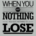 When You Got Nothing, You Got Nothing To Lose – Bob Dylan