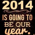 2014 Is Going To Be Our Year