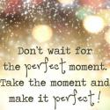 Don't Wait For The Perfect Moments