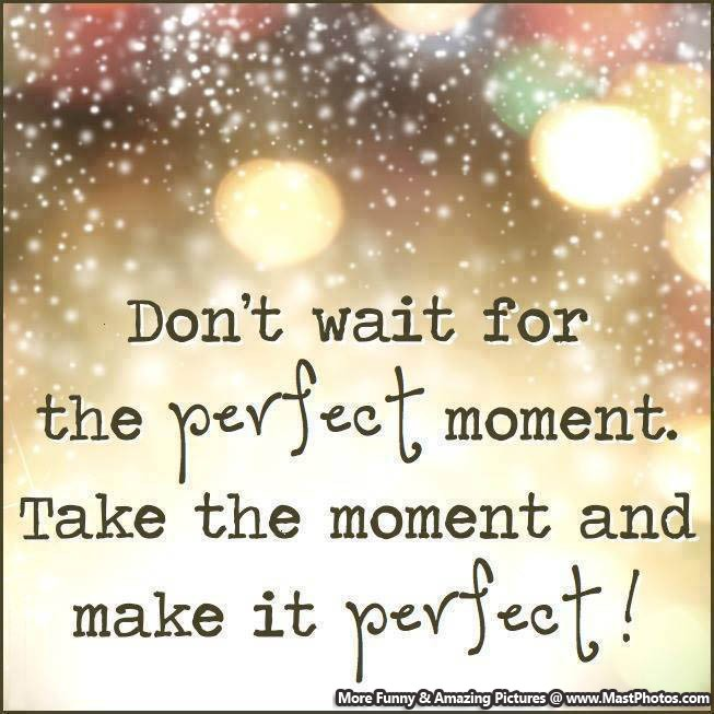 Image result for never wait for a perfect moment